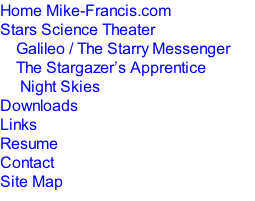 Home Mike-Francis.com Stars Science Theater 				Galileo / The Starry Messenger 				The Stargazer's Apprentice 					Night Skies Downloads Links Resume Contact Site Map